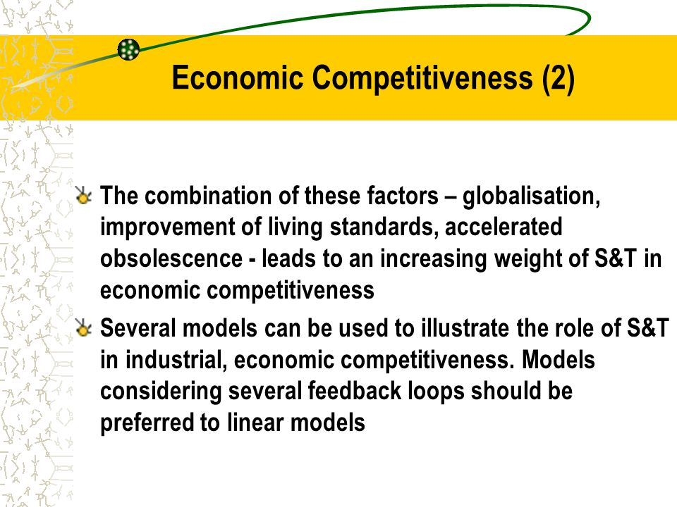 Economic Competitiveness (2) The combination of these factors – globalisation, improvement of living standards, accelerated obsolescence - leads to an increasing weight of S&T in economic competitiveness Several models can be used to illustrate the role of S&T in industrial, economic competitiveness.