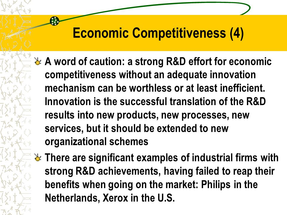 Economic Competitiveness (4) A word of caution: a strong R&D effort for economic competitiveness without an adequate innovation mechanism can be worthless or at least inefficient.