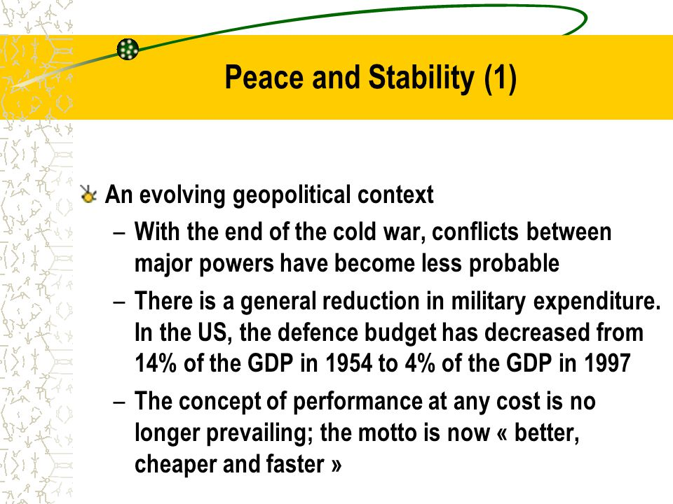 Peace and Stability (1) An evolving geopolitical context – With the end of the cold war, conflicts between major powers have become less probable – There is a general reduction in military expenditure.
