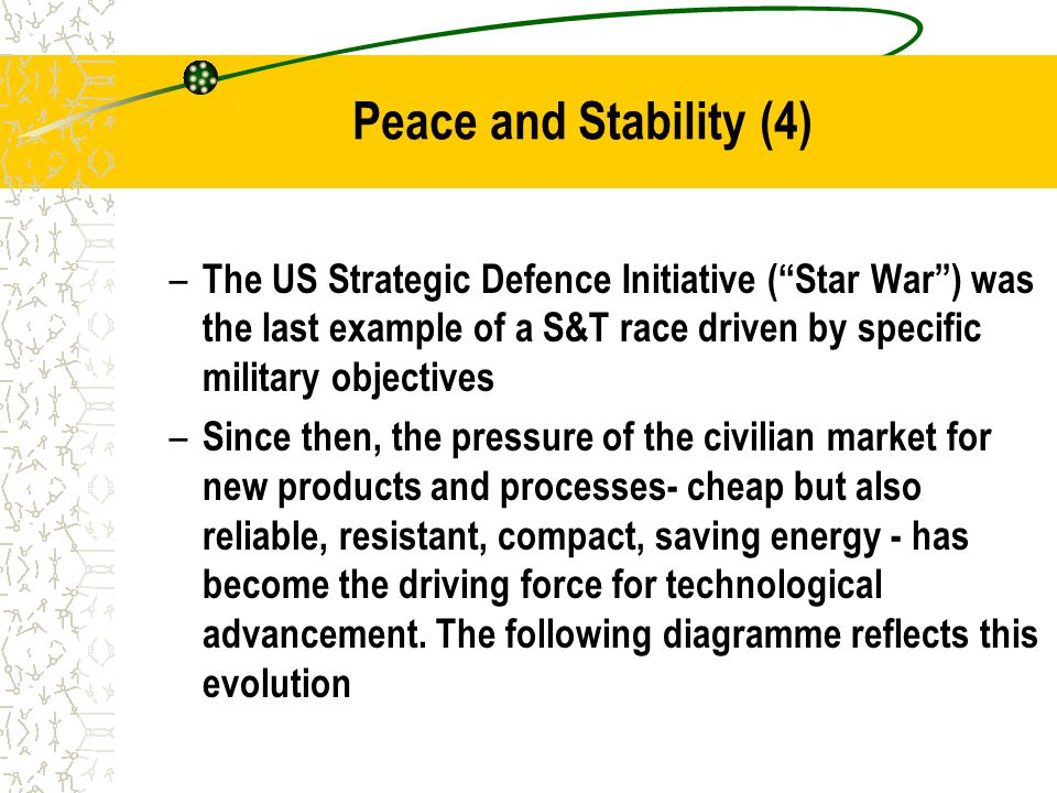 Peace and Stability (4) – The US Strategic Defence Initiative ( Star War ) was the last example of a S&T race driven by specific military objectives – Since then, the pressure of the civilian market for new products and processes- cheap but also reliable, resistant, compact, saving energy - has become the driving force for technological advancement.