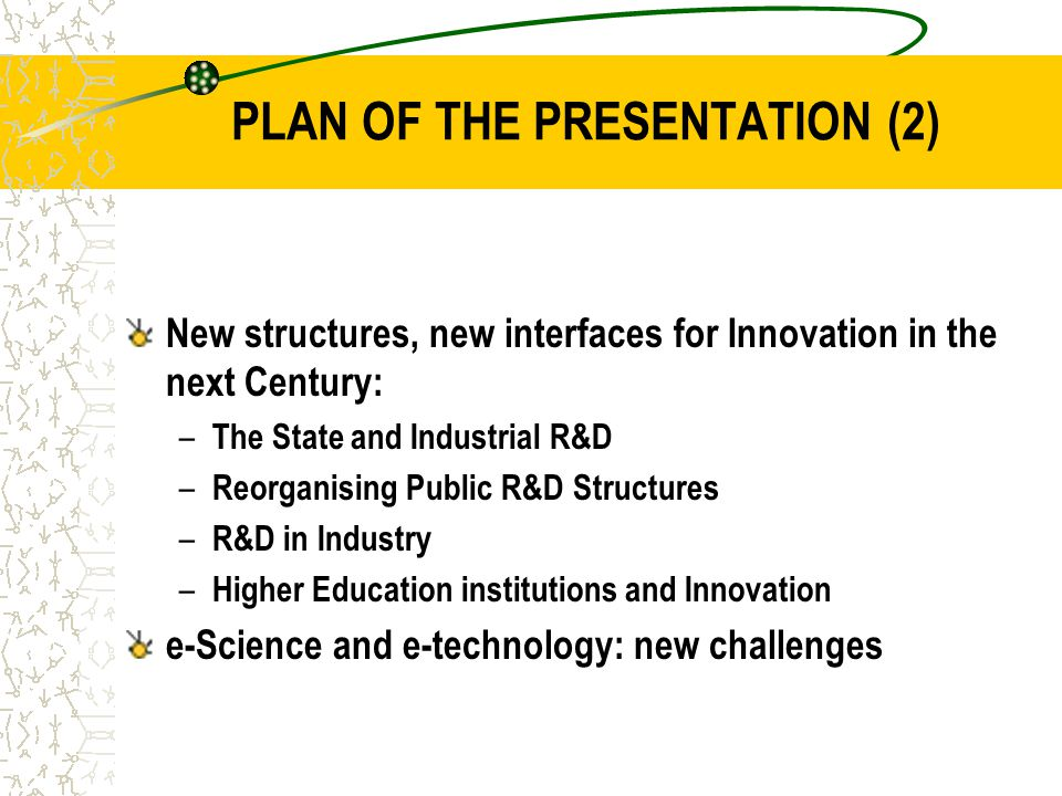 PLAN OF THE PRESENTATION (2) New structures, new interfaces for Innovation in the next Century: – The State and Industrial R&D – Reorganising Public R&D Structures – R&D in Industry – Higher Education institutions and Innovation e-Science and e-technology: new challenges