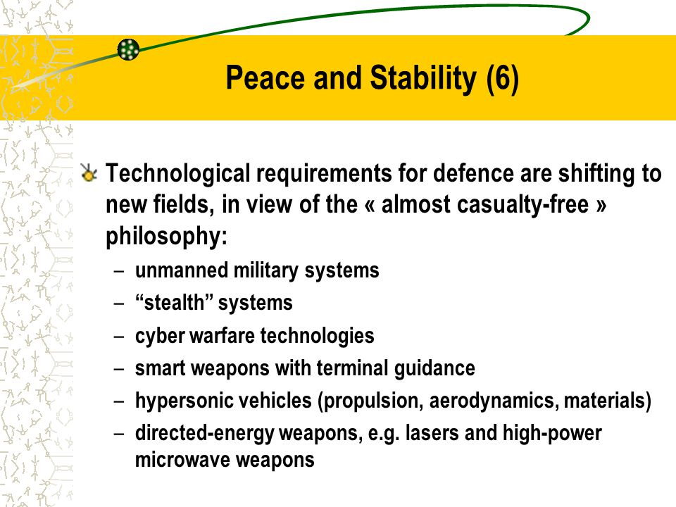 Peace and Stability (6) Technological requirements for defence are shifting to new fields, in view of the « almost casualty-free » philosophy: – unmanned military systems – stealth systems – cyber warfare technologies – smart weapons with terminal guidance – hypersonic vehicles (propulsion, aerodynamics, materials) – directed-energy weapons, e.g.