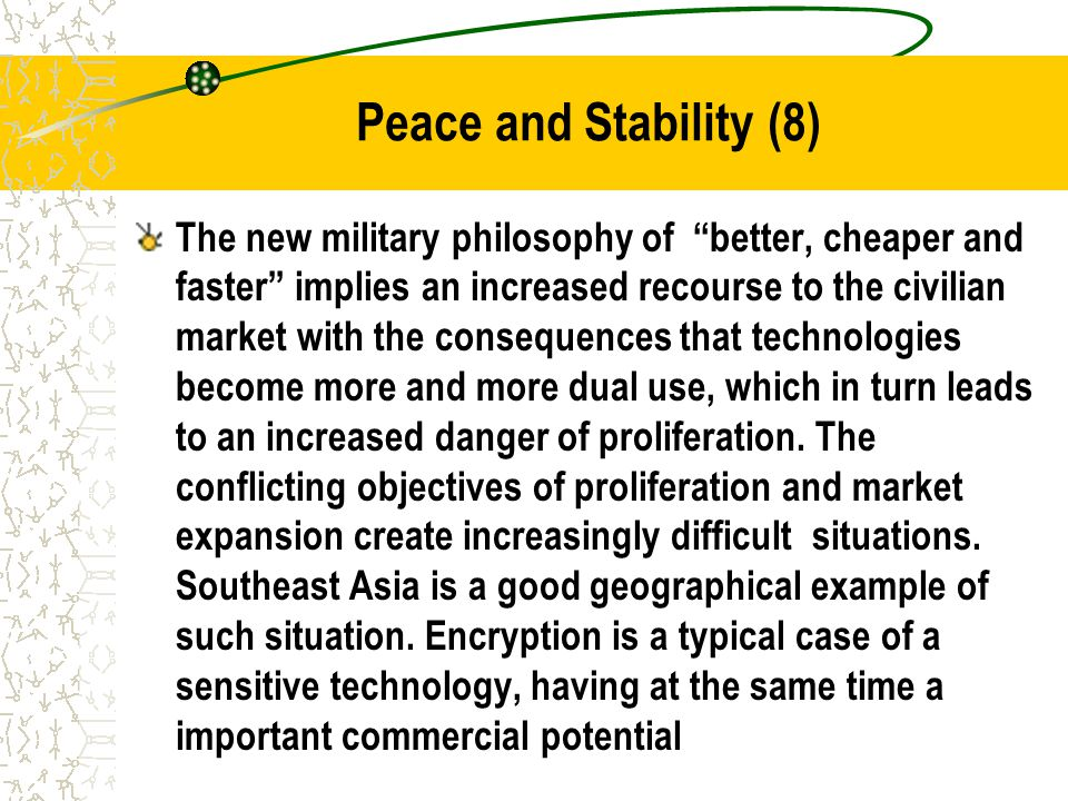 Peace and Stability (8) The new military philosophy of better, cheaper and faster implies an increased recourse to the civilian market with the consequences that technologies become more and more dual use, which in turn leads to an increased danger of proliferation.