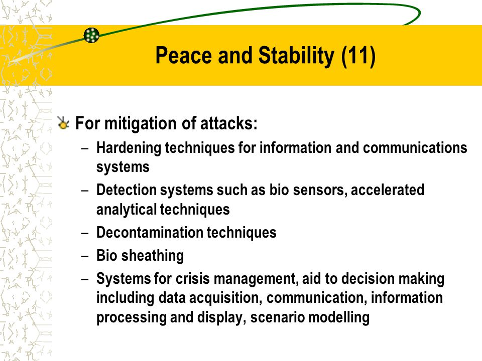 Peace and Stability (11) For mitigation of attacks: – Hardening techniques for information and communications systems – Detection systems such as bio sensors, accelerated analytical techniques – Decontamination techniques – Bio sheathing – Systems for crisis management, aid to decision making including data acquisition, communication, information processing and display, scenario modelling
