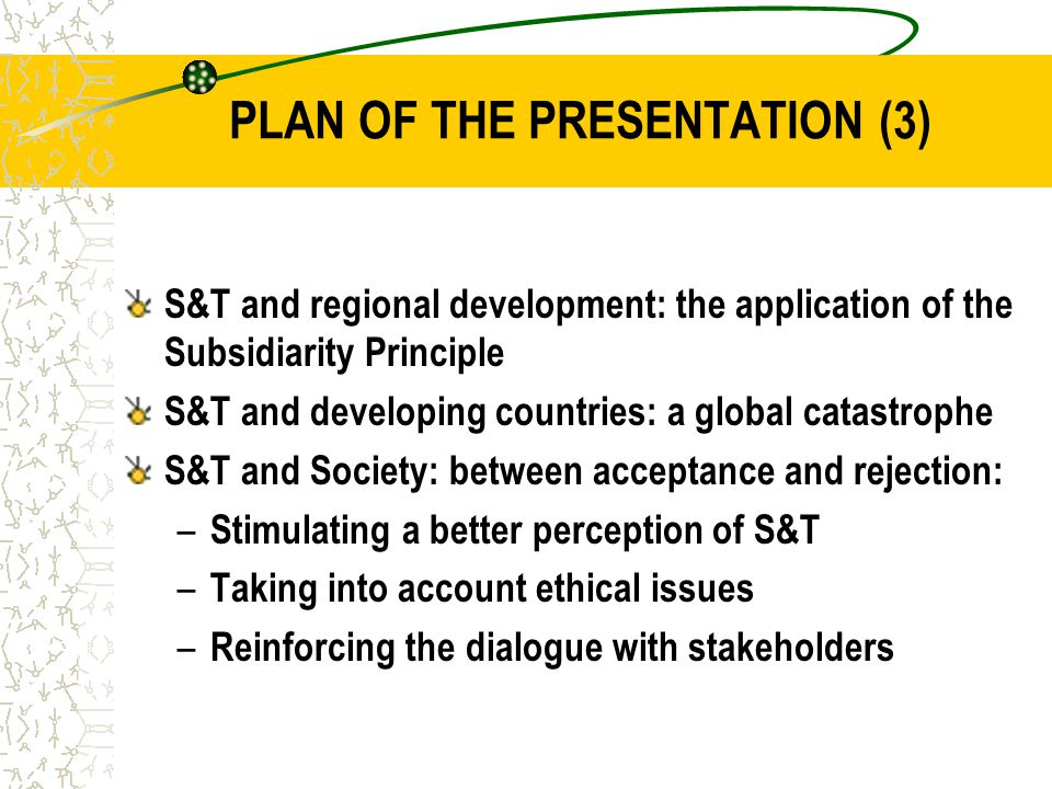 PLAN OF THE PRESENTATION (3) S&T and regional development: the application of the Subsidiarity Principle S&T and developing countries: a global catastrophe S&T and Society: between acceptance and rejection: – Stimulating a better perception of S&T – Taking into account ethical issues – Reinforcing the dialogue with stakeholders