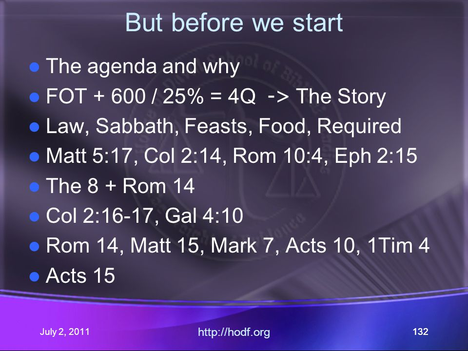 July 2, 2011 http://hodf.org 132 But before we start The agenda and why FOT + 600 / 25% = 4Q -> The Story Law, Sabbath, Feasts, Food, Required Matt 5:17, Col 2:14, Rom 10:4, Eph 2:15 The 8 + Rom 14 Col 2:16-17, Gal 4:10 Rom 14, Matt 15, Mark 7, Acts 10, 1Tim 4 Acts 15