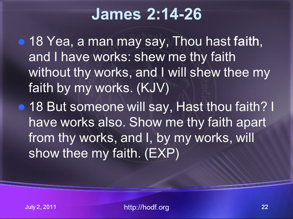 July 2, 2011 http://hodf.org 22 James 2:14-26 18 Yea, a man may say, Thou hast faith, and I have works: shew me thy faith without thy works, and I will shew thee my faith by my works.