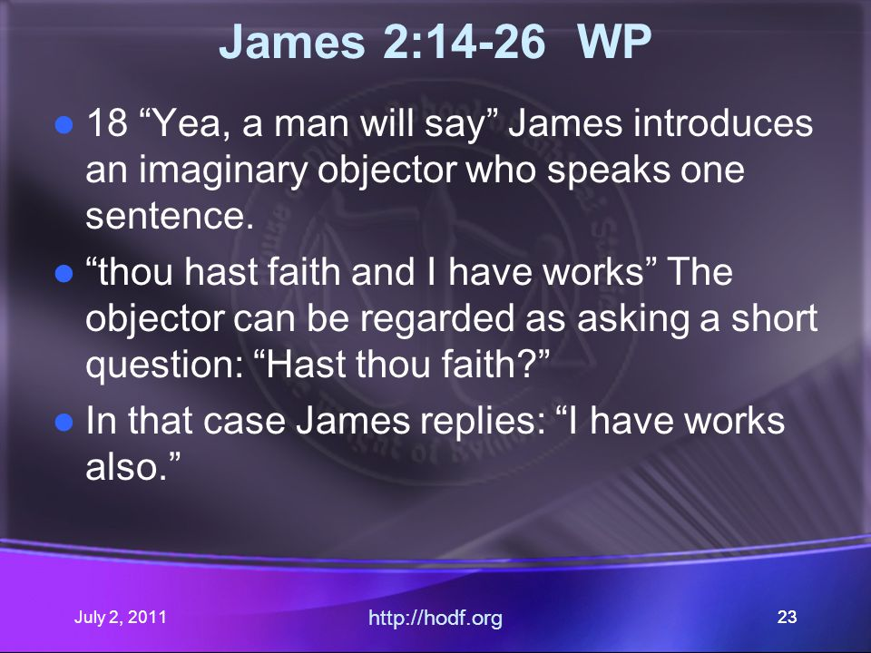 July 2, 2011 http://hodf.org 23 James 2:14-26 WP 18 Yea, a man will say James introduces an imaginary objector who speaks one sentence.
