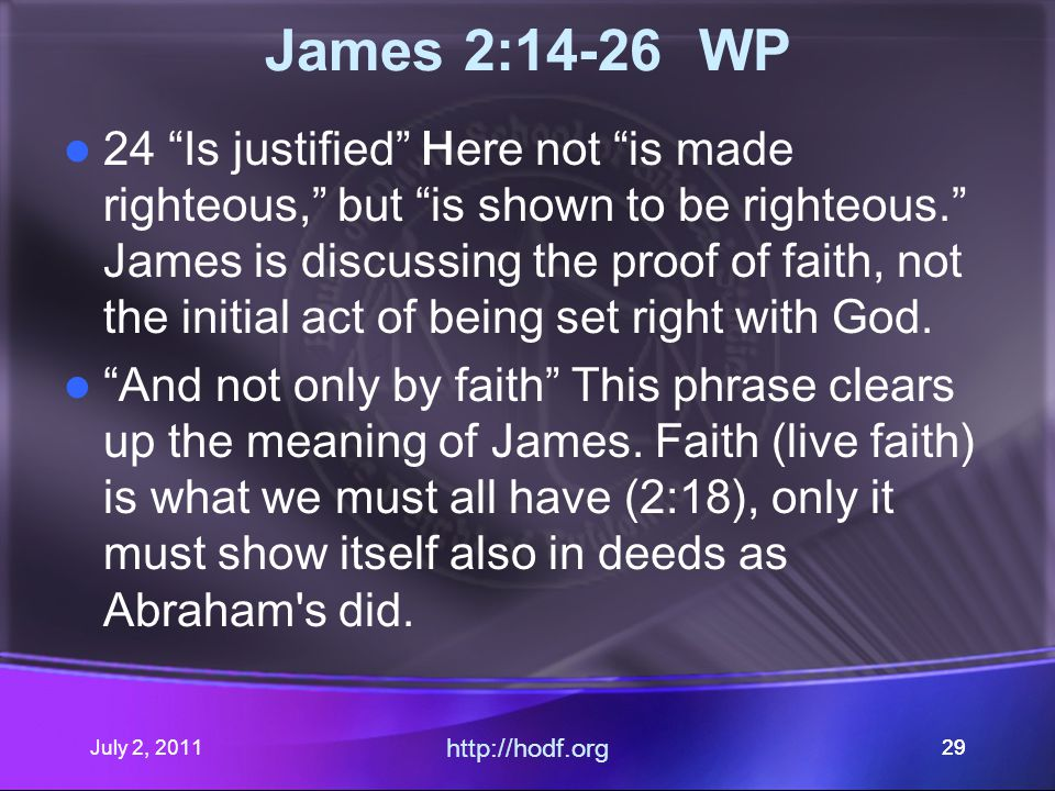 July 2, 2011 http://hodf.org 29 James 2:14-26 WP 24 Is justified Here not is made righteous, but is shown to be righteous. James is discussing the proof of faith, not the initial act of being set right with God.