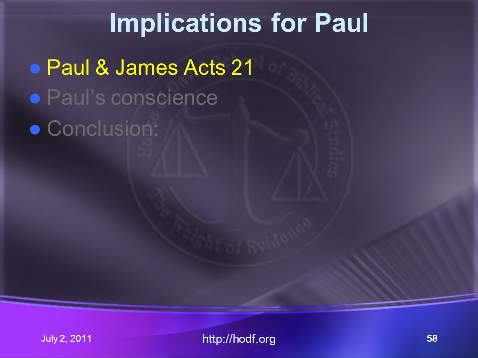 July 2, 2011 http://hodf.org 58 Implications for Paul Paul & James Acts 21 Paul's conscience Conclusion: