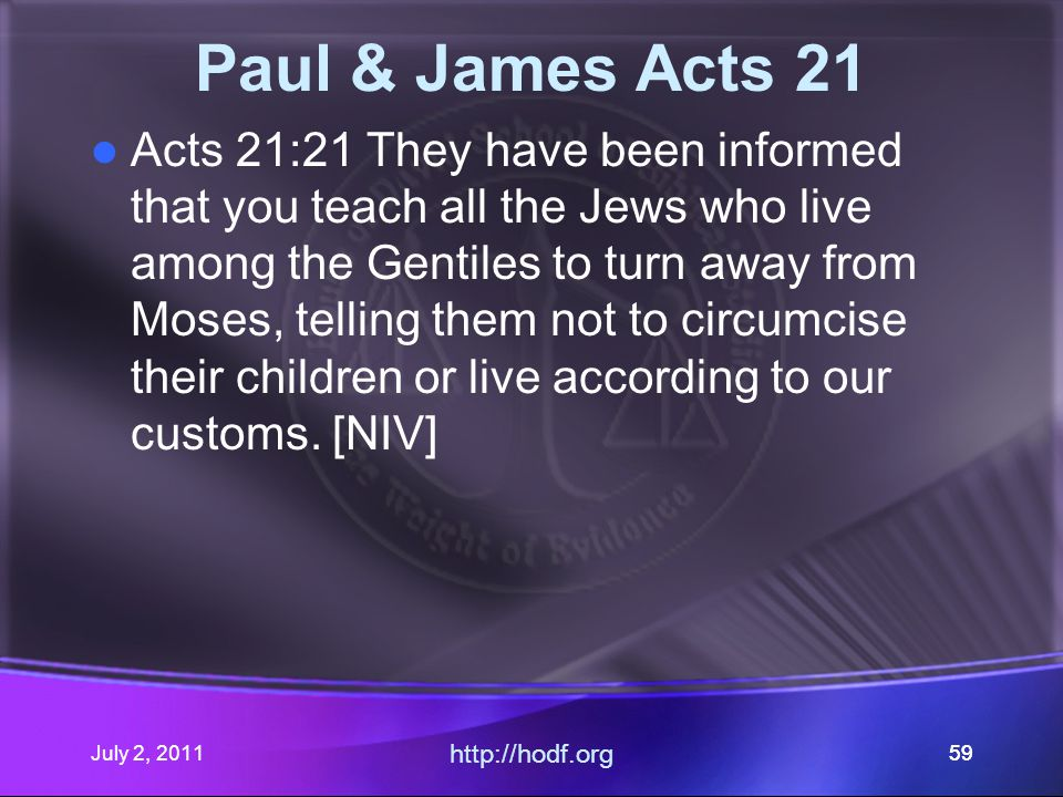 July 2, 2011 http://hodf.org 59 Paul & James Acts 21 Acts 21:21 They have been informed that you teach all the Jews who live among the Gentiles to turn away from Moses, telling them not to circumcise their children or live according to our customs.