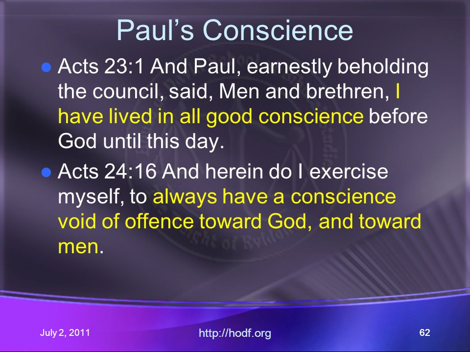 July 2, 2011 http://hodf.org 62 Paul's Conscience Acts 23:1 And Paul, earnestly beholding the council, said, Men and brethren, I have lived in all good conscience before God until this day.