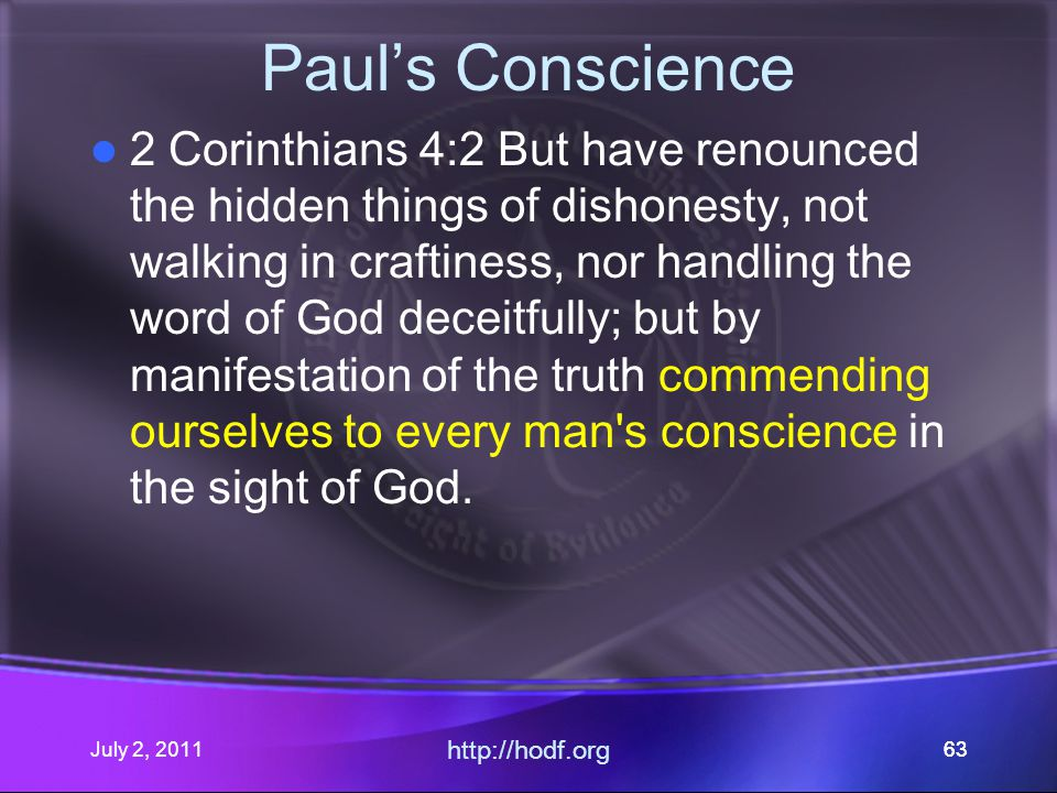 July 2, 2011 http://hodf.org 63 Paul's Conscience 2 Corinthians 4:2 But have renounced the hidden things of dishonesty, not walking in craftiness, nor handling the word of God deceitfully; but by manifestation of the truth commending ourselves to every man s conscience in the sight of God.