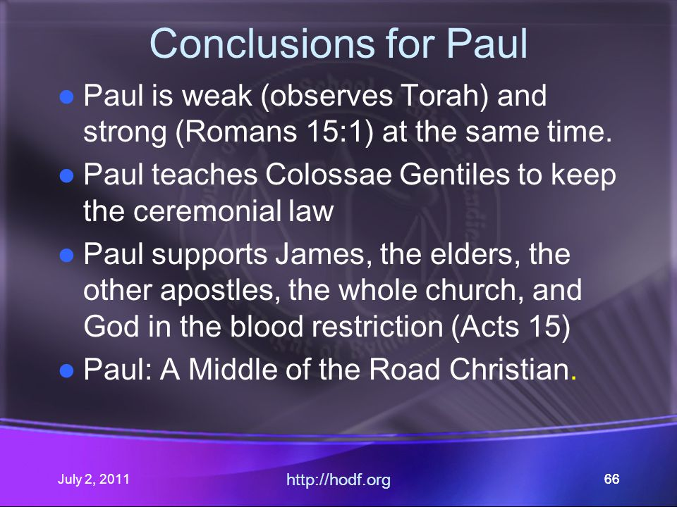 July 2, 2011 http://hodf.org 66 Conclusions for Paul Paul is weak (observes Torah) and strong (Romans 15:1) at the same time.
