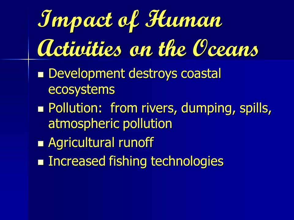 Impact of Human Activities on the Oceans Development destroys coastal ecosystems Development destroys coastal ecosystems Pollution: from rivers, dumping, spills, atmospheric pollution Pollution: from rivers, dumping, spills, atmospheric pollution Agricultural runoff Agricultural runoff Increased fishing technologies Increased fishing technologies