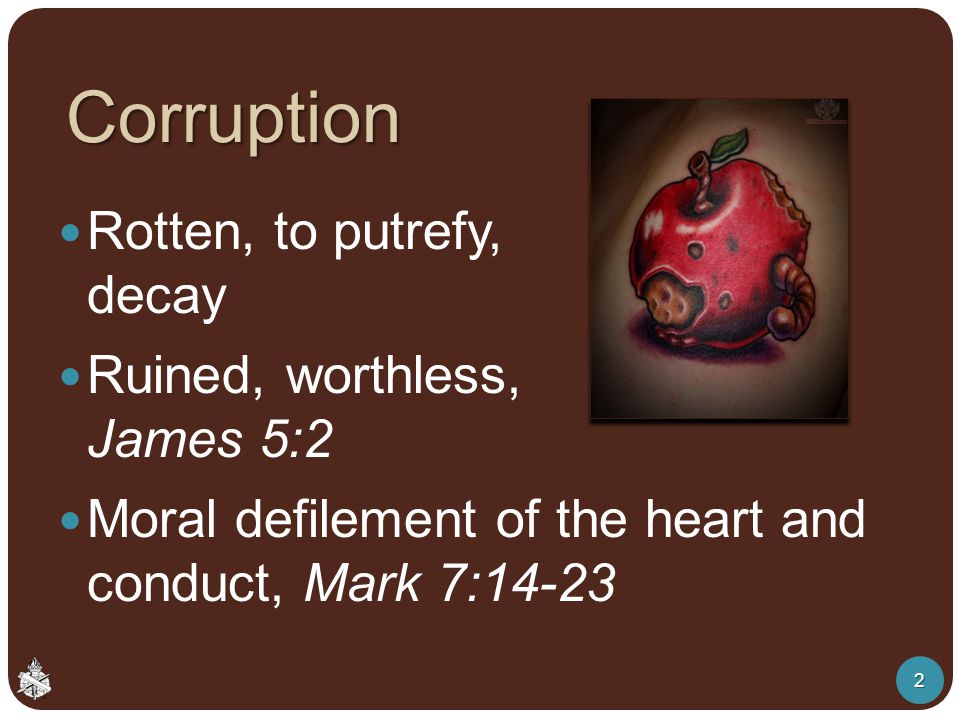 Corruption Rotten, to putrefy, decay Ruined, worthless, James 5:2 Moral defilement of the heart and conduct, Mark 7:14-23 2