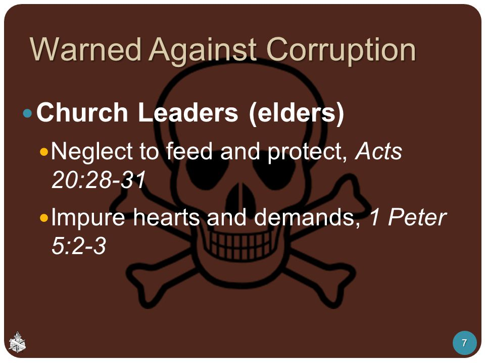 Warned Against Corruption Church Leaders (elders) Neglect to feed and protect, Acts 20:28-31 Impure hearts and demands, 1 Peter 5:2-3 7