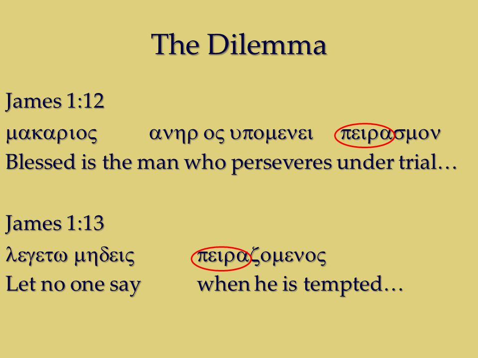 The Dilemma James 1:12  Blessed is the man who perseveres under trial… James 1:13  Let no one say when he is tempted…
