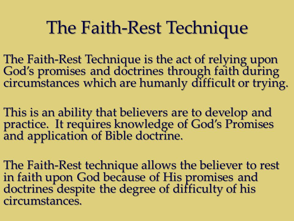 The Faith-Rest Technique The Faith-Rest Technique is the act of relying upon God's promises and doctrines through faith during circumstances which are humanly difficult or trying.