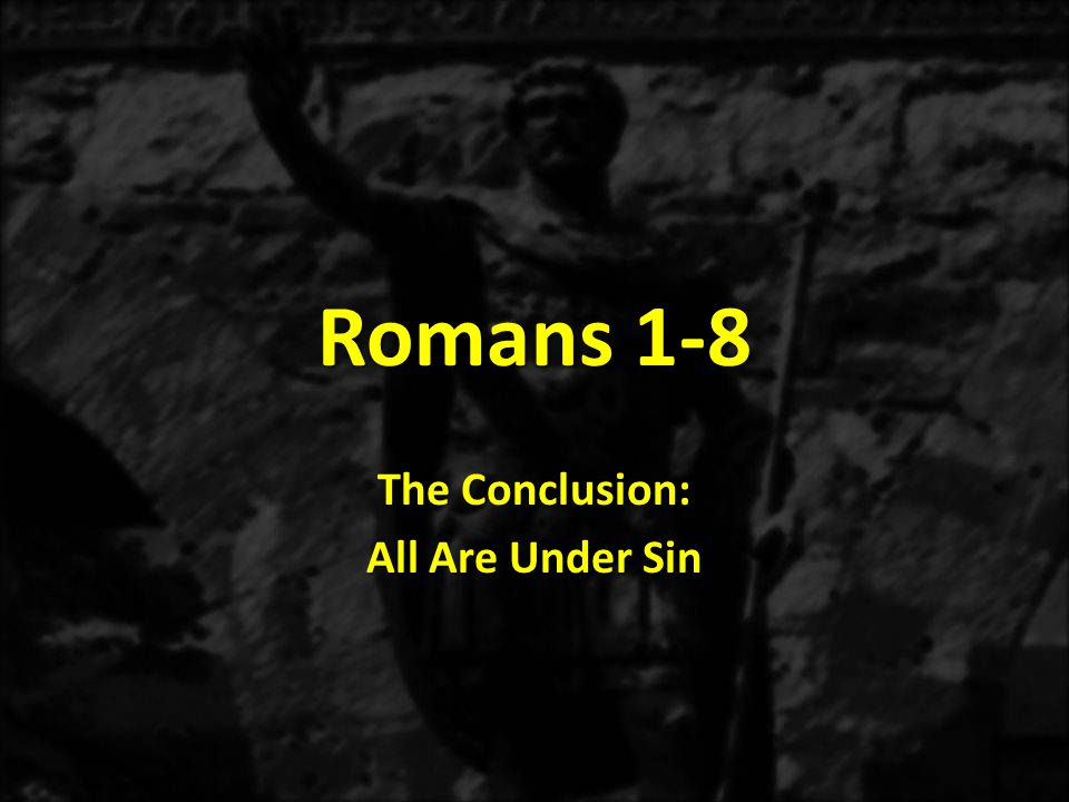 All Are Under Sin 3.Romans 3:19-20 – The finishing argument is that all are guilty before God.