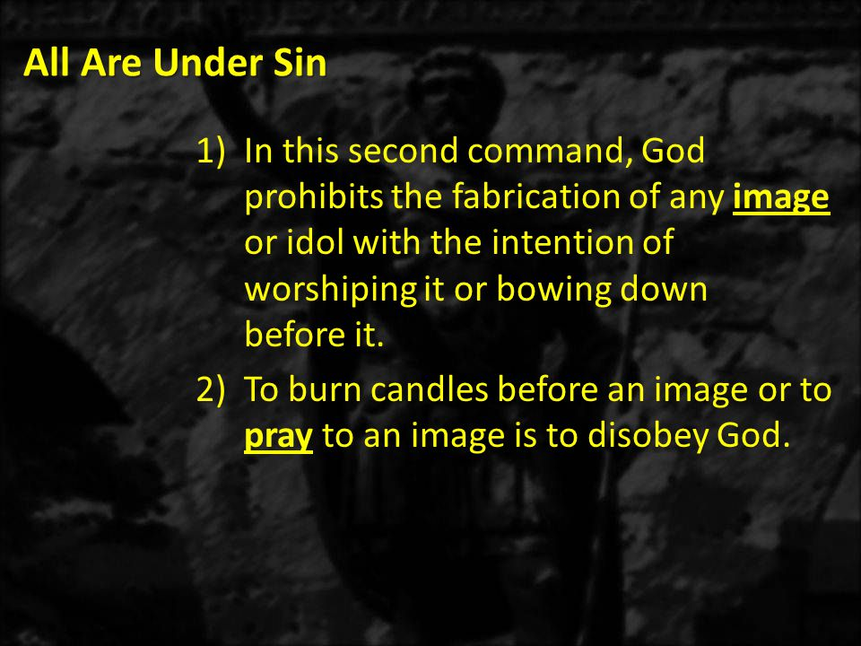 All Are Under Sin 1)In this second command, God prohibits the fabrication of any image or idol with the intention of worshiping it or bowing down befo