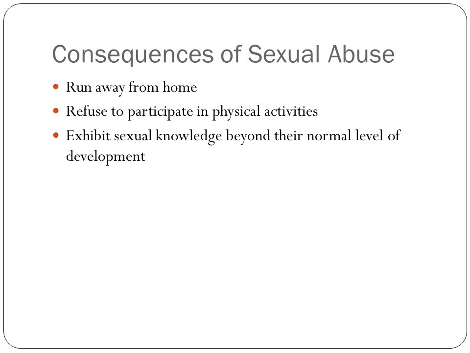 Consequences of Sexual Abuse Run away from home Refuse to participate in physical activities Exhibit sexual knowledge beyond their normal level of dev