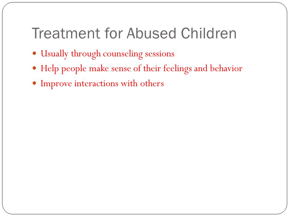 Treatment for Abused Children Usually through counseling sessions Help people make sense of their feelings and behavior Improve interactions with othe