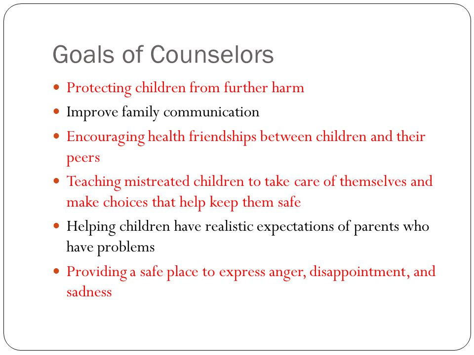 Goals of Counselors Protecting children from further harm Improve family communication Encouraging health friendships between children and their peers
