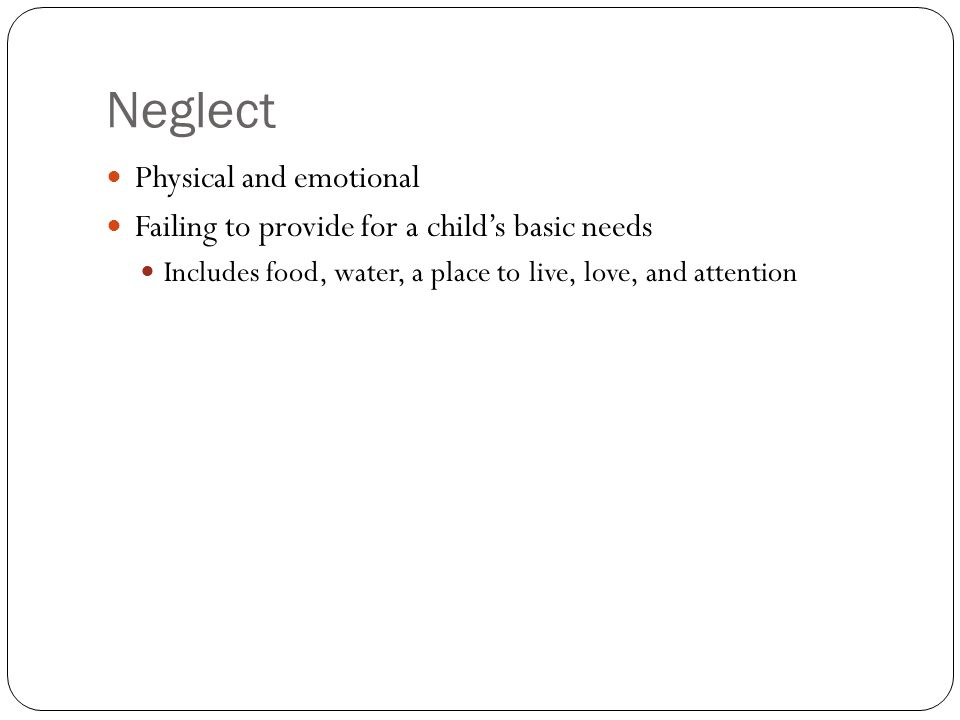 Neglect Physical and emotional Failing to provide for a child's basic needs Includes food, water, a place to live, love, and attention