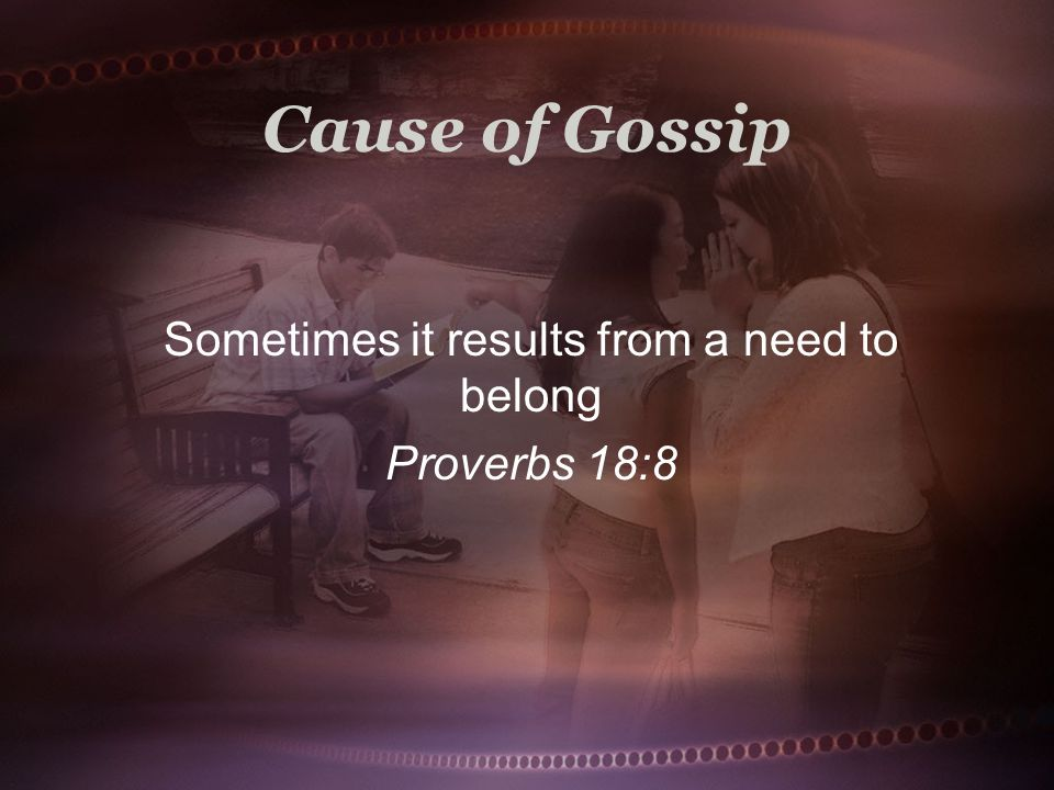 Cause of Gossip Sometimes it results from a need to belong Proverbs 18:8