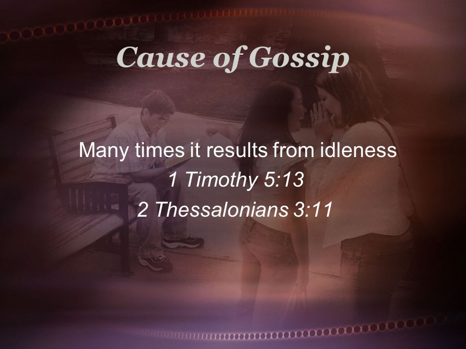 Cause of Gossip Many times it results from idleness 1 Timothy 5:13 2 Thessalonians 3:11