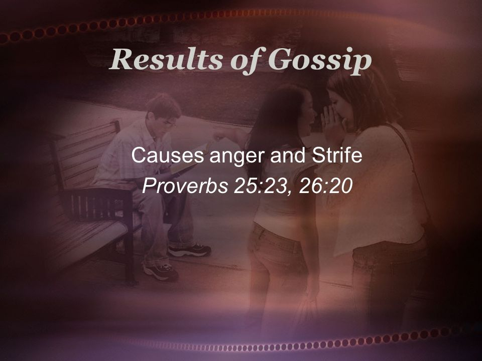 Results of Gossip Causes anger and Strife Proverbs 25:23, 26:20