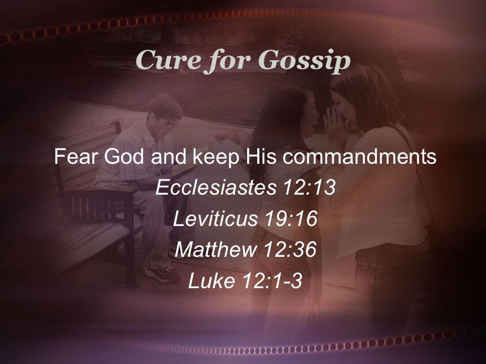 Cure for Gossip Fear God and keep His commandments Ecclesiastes 12:13 Leviticus 19:16 Matthew 12:36 Luke 12:1-3