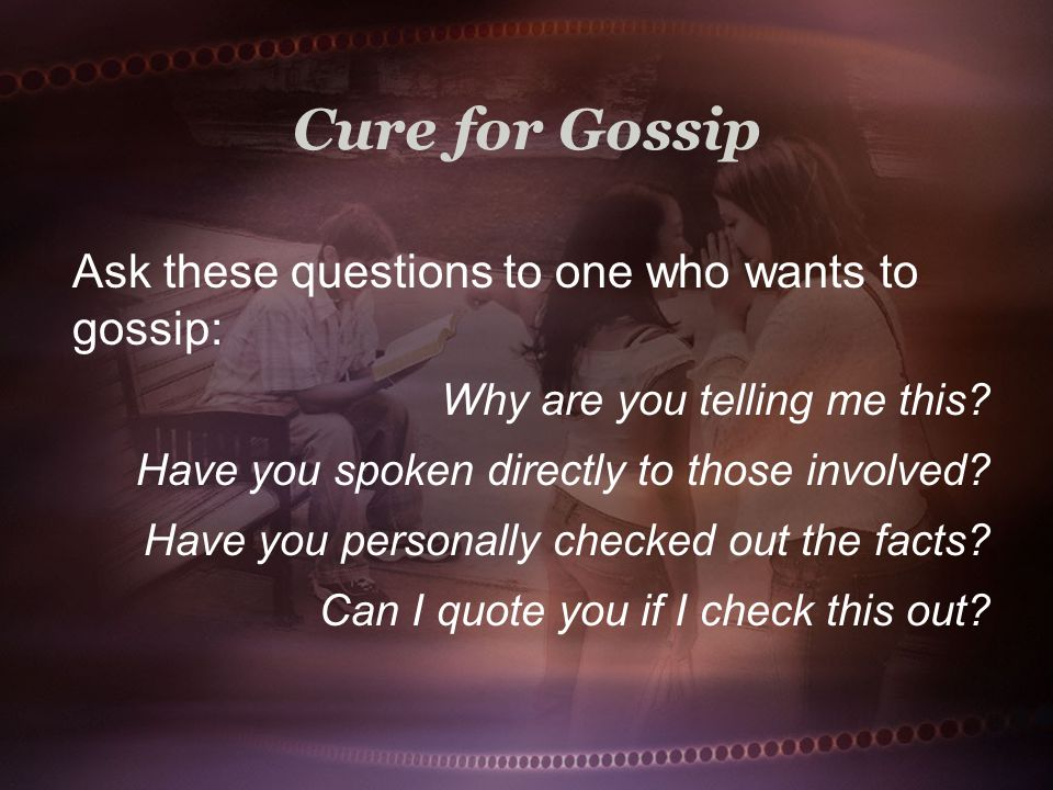 Cure for Gossip Ask these questions to one who wants to gossip: Why are you telling me this.