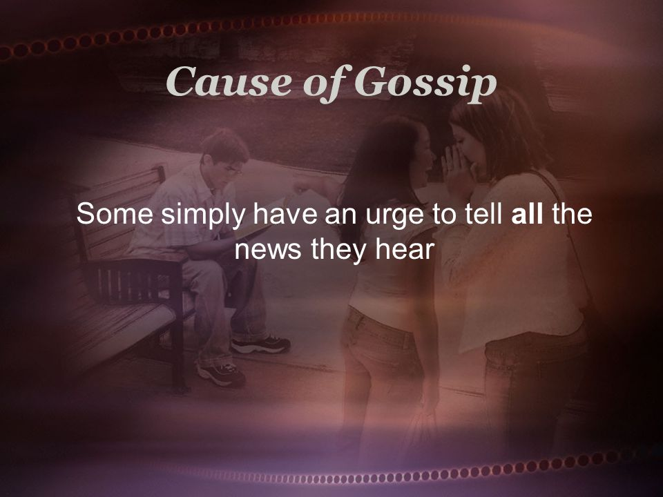 Cause of Gossip Some simply have an urge to tell all the news they hear