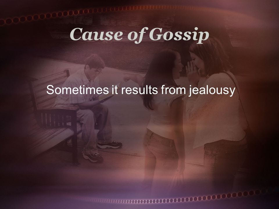 Cause of Gossip Sometimes it results from jealousy