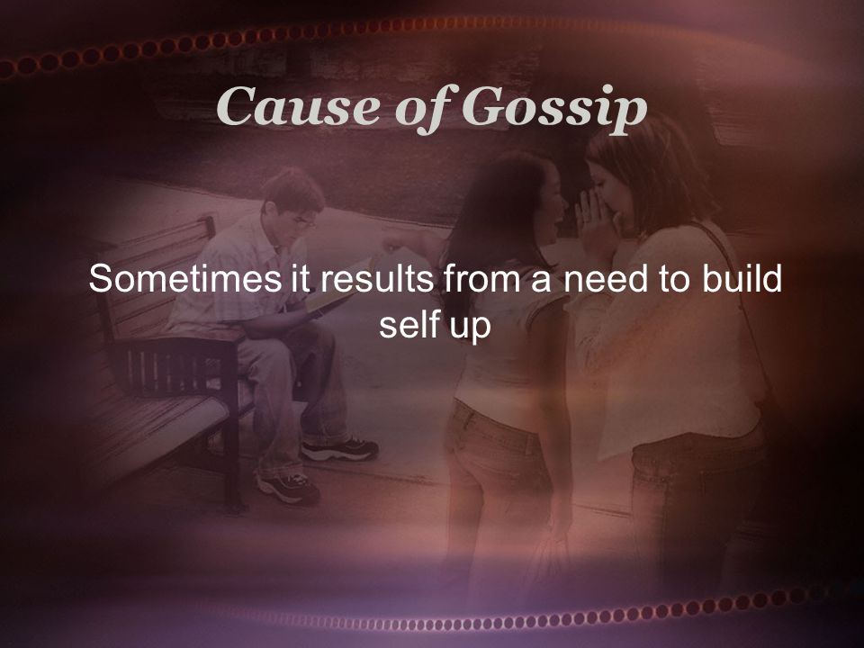 Cause of Gossip Sometimes it results from a need to build self up