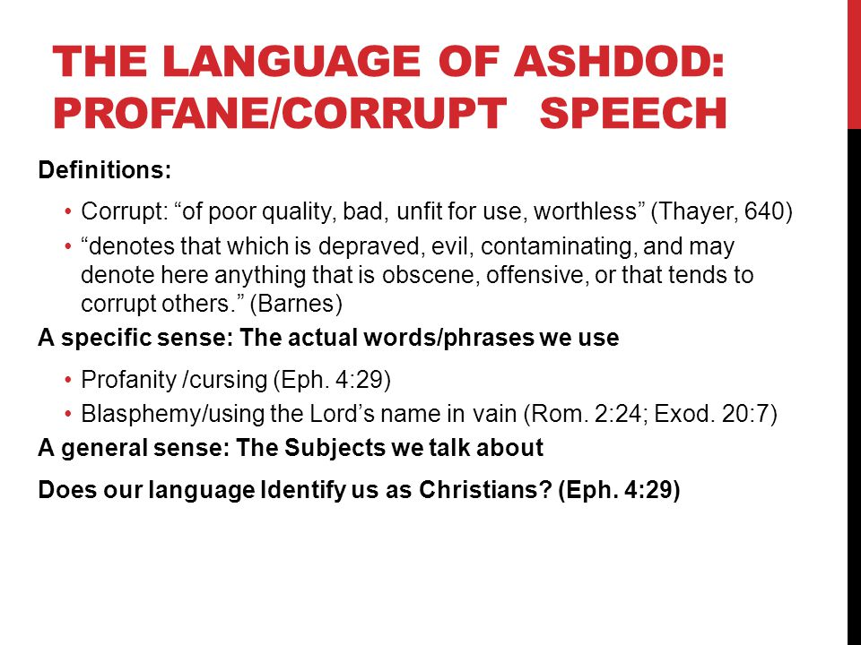 THE LANGUAGE OF ASHDOD: PROFANE/CORRUPT SPEECH Definitions: Corrupt: of poor quality, bad, unfit for use, worthless (Thayer, 640) denotes that which is depraved, evil, contaminating, and may denote here anything that is obscene, offensive, or that tends to corrupt others. (Barnes) A specific sense: The actual words/phrases we use Profanity /cursing (Eph.