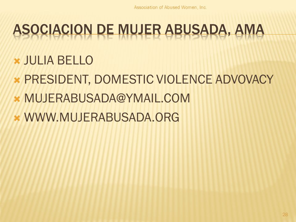  JULIA BELLO  PRESIDENT, DOMESTIC VIOLENCE ADVOVACY  MUJERABUSADA@YMAIL.COM  WWW.MUJERABUSADA.ORG 28 Association of Abused Women, Inc.