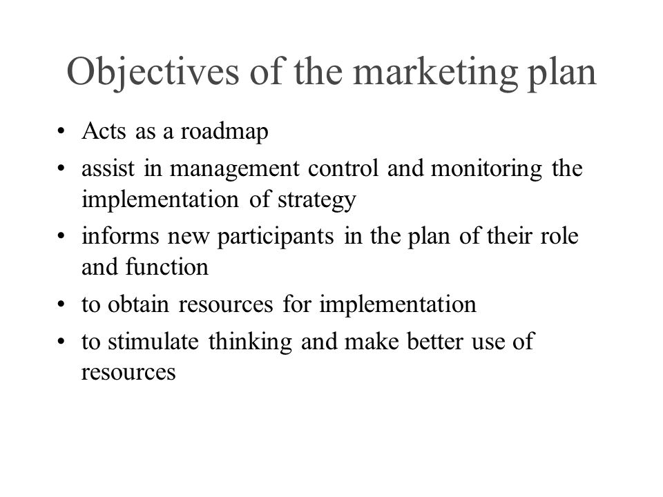 Objectives of the marketing plan Acts as a roadmap assist in management control and monitoring the implementation of strategy informs new participants in the plan of their role and function to obtain resources for implementation to stimulate thinking and make better use of resources
