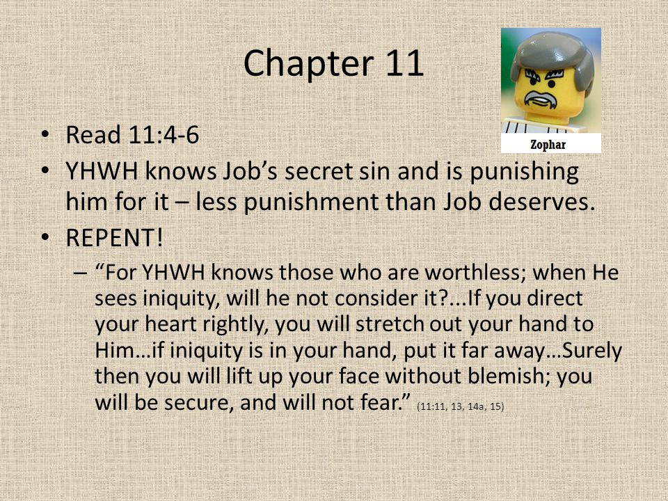 "Chapter 11 Read 11:4-6 YHWH knows Job's secret sin and is punishing him for it – less punishment than Job deserves. REPENT! – ""For YHWH knows those wh"
