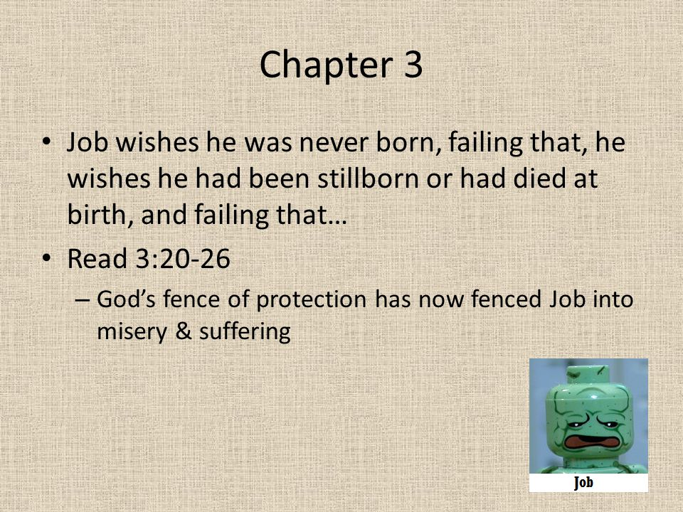Chapter 3 Job wishes he was never born, failing that, he wishes he had been stillborn or had died at birth, and failing that… Read 3:20-26 – God's fen