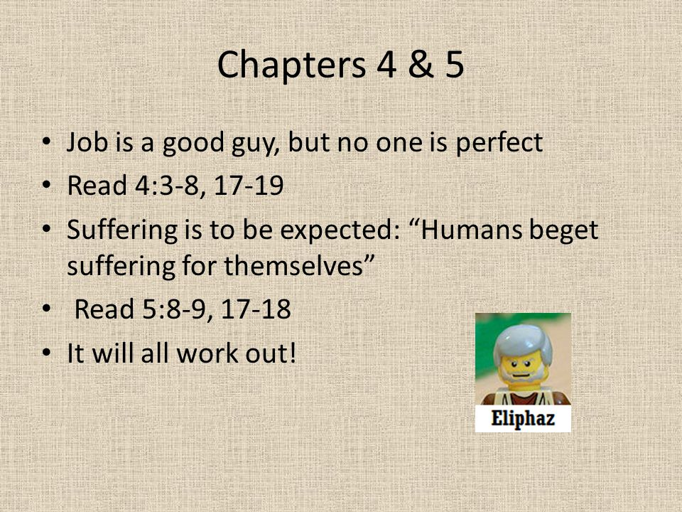 "Chapters 4 & 5 Job is a good guy, but no one is perfect Read 4:3-8, 17-19 Suffering is to be expected: ""Humans beget suffering for themselves"" Read 5:"