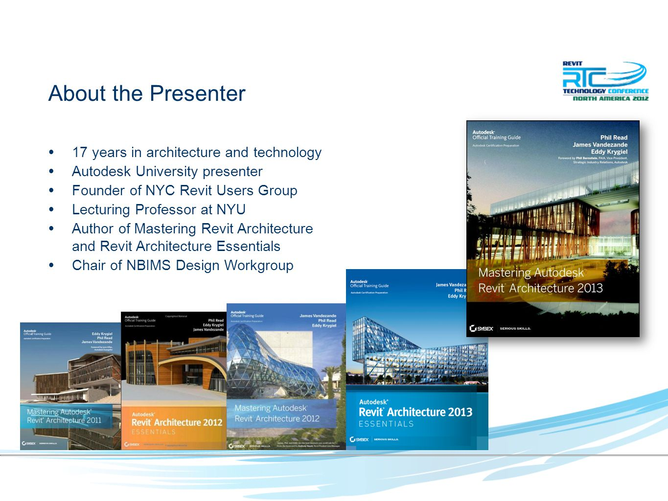 About the Presenter 17 years in architecture and technology Autodesk University presenter Founder of NYC Revit Users Group Lecturing Professor at NYU Author of Mastering Revit Architecture and Revit Architecture Essentials Chair of NBIMS Design Workgroup