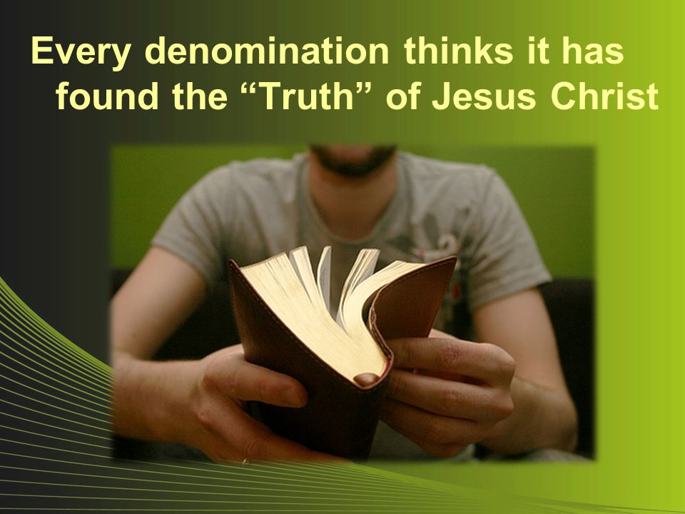 Every denomination thinks it has found the Truth of Jesus Christ