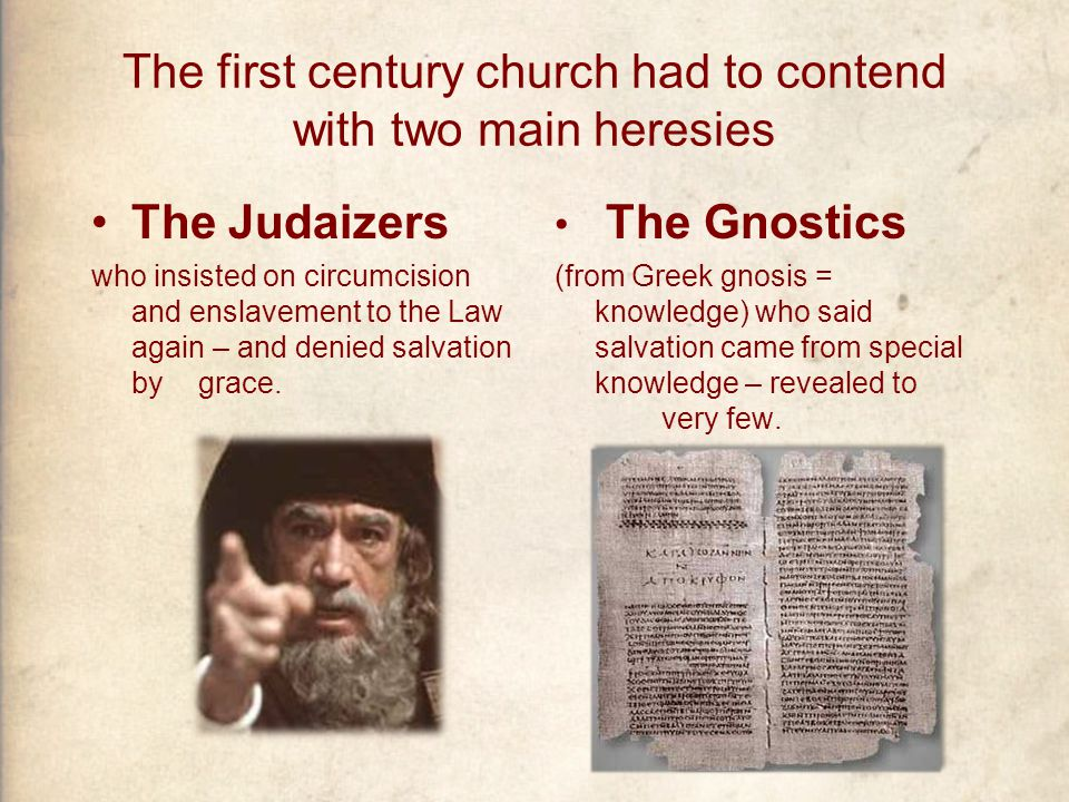 The first century church had to contend with two main heresies The Judaizers who insisted on circumcision and enslavement to the Law again – and denied salvation by grace.