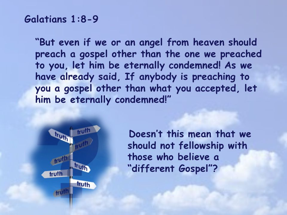 Galatians 1:8-9 But even if we or an angel from heaven should preach a gospel other than the one we preached to you, let him be eternally condemned.