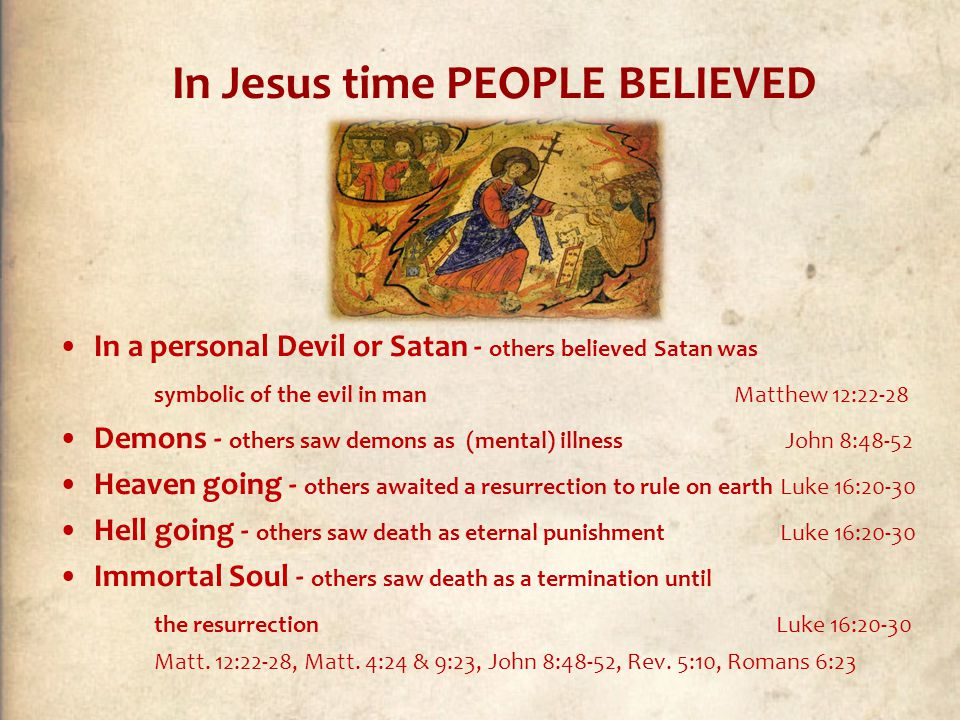 In Jesus time PEOPLE BELIEVED In a personal Devil or Satan - others believed Satan was symbolic of the evil in man Matthew 12:22-28 Demons - others saw demons as (mental) illness John 8:48-52 Heaven going - others awaited a resurrection to rule on earth Luke 16:20-30 Hell going - others saw death as eternal punishment Luke 16:20-30 Immortal Soul - others saw death as a termination until the resurrection Luke 16:20-30 Matt.