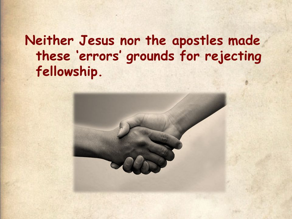 Neither Jesus nor the apostles made these 'errors' grounds for rejecting fellowship.