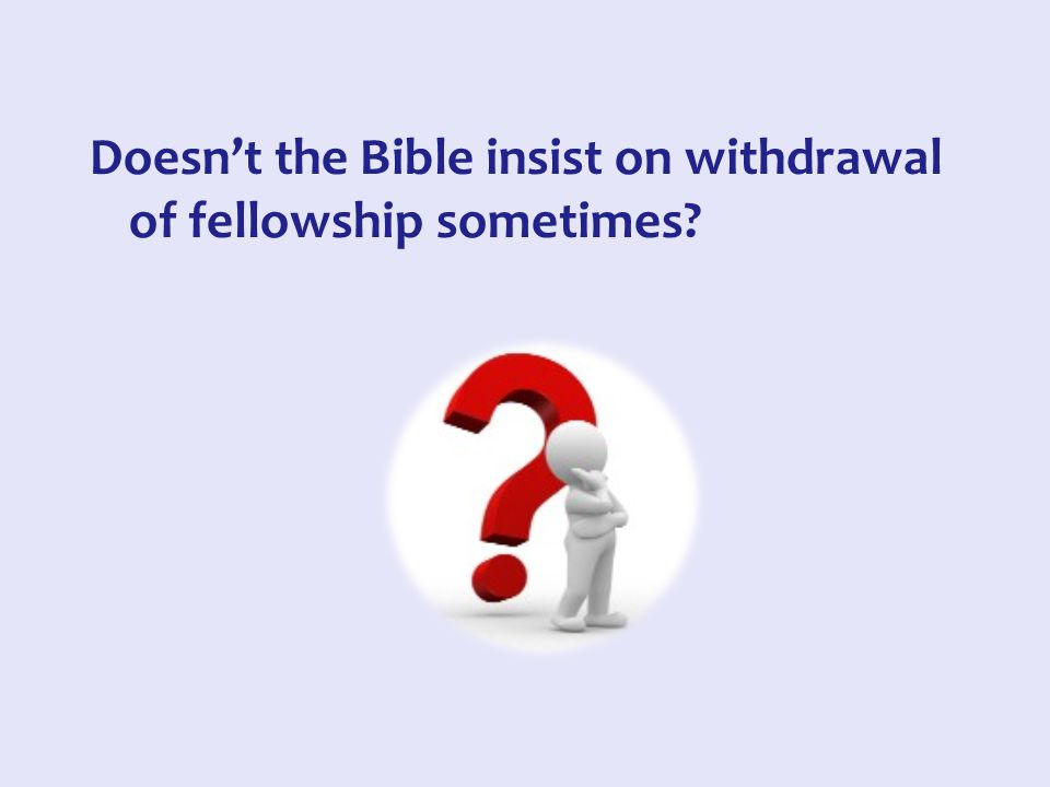 Doesn't the Bible insist on withdrawal of fellowship sometimes?